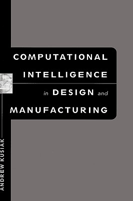 Computational Intelligence in Design and Manufacturing By Kusiak, Andrew